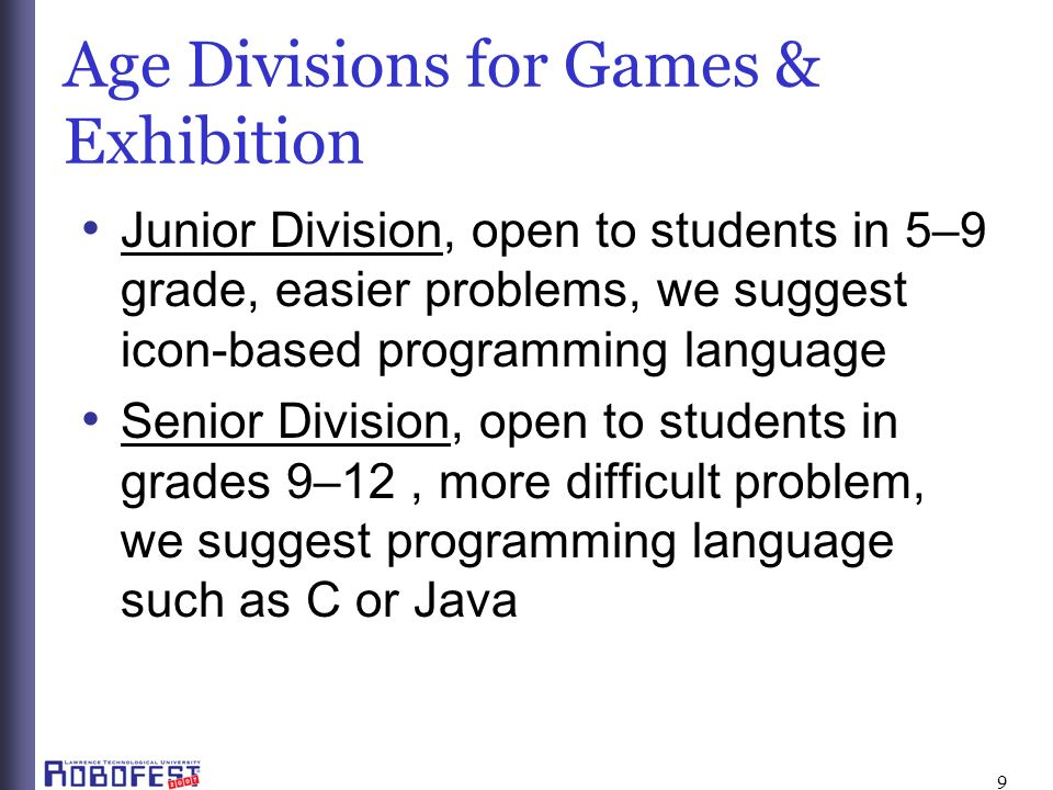 9 Age Divisions for Games & Exhibition Junior Division, open to students in 5–9 grade, easier problems, we suggest icon-based programming language Senior Division, open to students in grades 9–12, more difficult problem, we suggest programming language such as C or Java