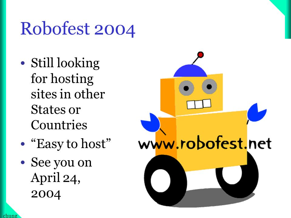 24chung Robofest 2004 Still looking for hosting sites in other States or Countries Easy to host See you on April 24, 2004