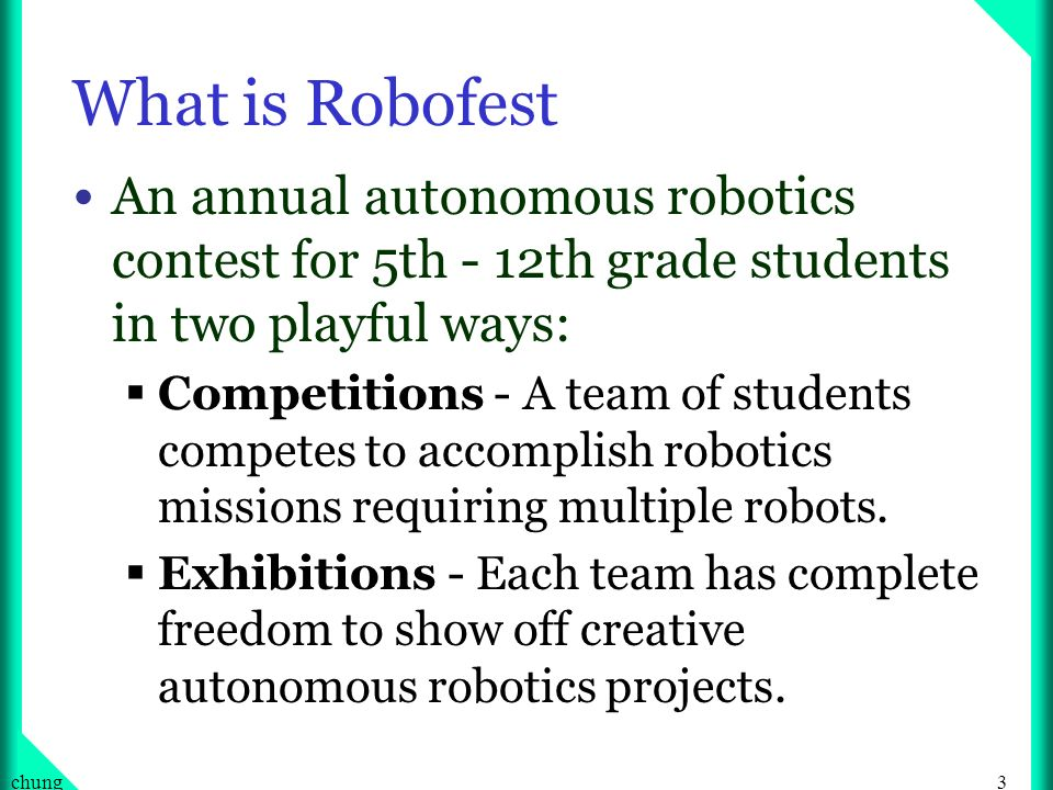 3chung What is Robofest An annual autonomous robotics contest for 5th - 12th grade students in two playful ways: Competitions - A team of students competes to accomplish robotics missions requiring multiple robots.