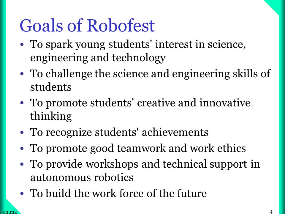 4chung Goals of Robofest To spark young students interest in science, engineering and technology To challenge the science and engineering skills of students To promote students creative and innovative thinking To recognize students achievements To promote good teamwork and work ethics To provide workshops and technical support in autonomous robotics To build the work force of the future