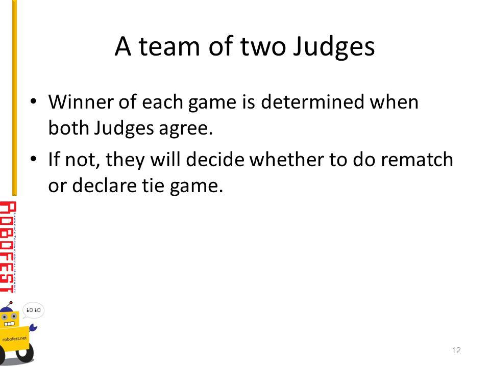 A team of two Judges Winner of each game is determined when both Judges agree.