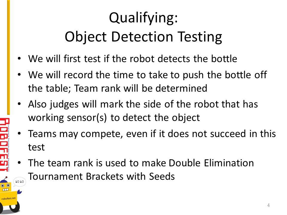 Qualifying: Object Detection Testing We will first test if the robot detects the bottle We will record the time to take to push the bottle off the table; Team rank will be determined Also judges will mark the side of the robot that has working sensor(s) to detect the object Teams may compete, even if it does not succeed in this test The team rank is used to make Double Elimination Tournament Brackets with Seeds 4