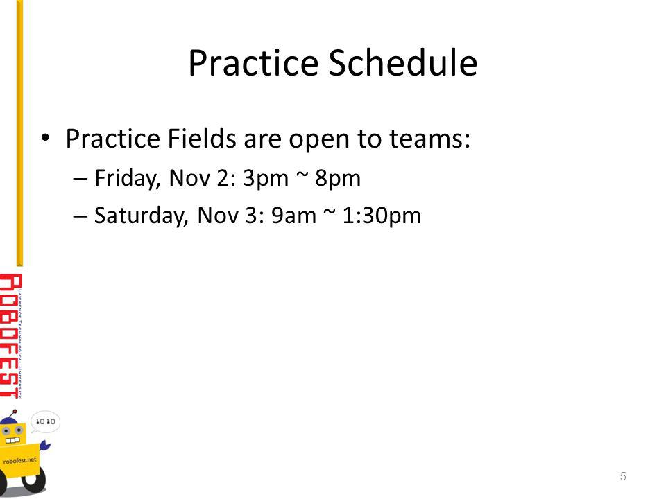 Practice Schedule Practice Fields are open to teams: – Friday, Nov 2: 3pm ~ 8pm – Saturday, Nov 3: 9am ~ 1:30pm 5