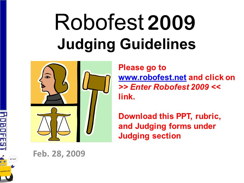 Robofest 2009 Judging Guidelines Feb. 28, 2009 Please go to www.robofest.netwww.robofest.net and click on >> Enter Robofest 2009 << link. Download thi