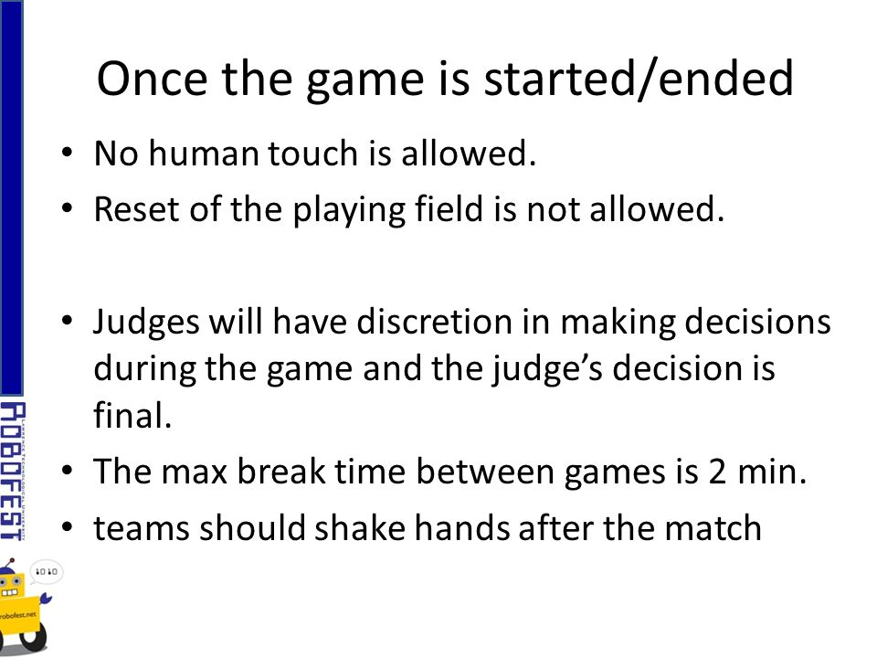 No human touch is allowed. Reset of the playing field is not allowed.