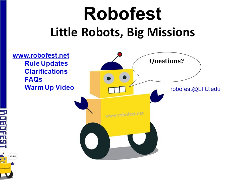 Robofest Little Robots, Big Missions Questions? robofest@LTU.edu www.robofest.net Rule Updates Clarifications FAQs Warm Up Video