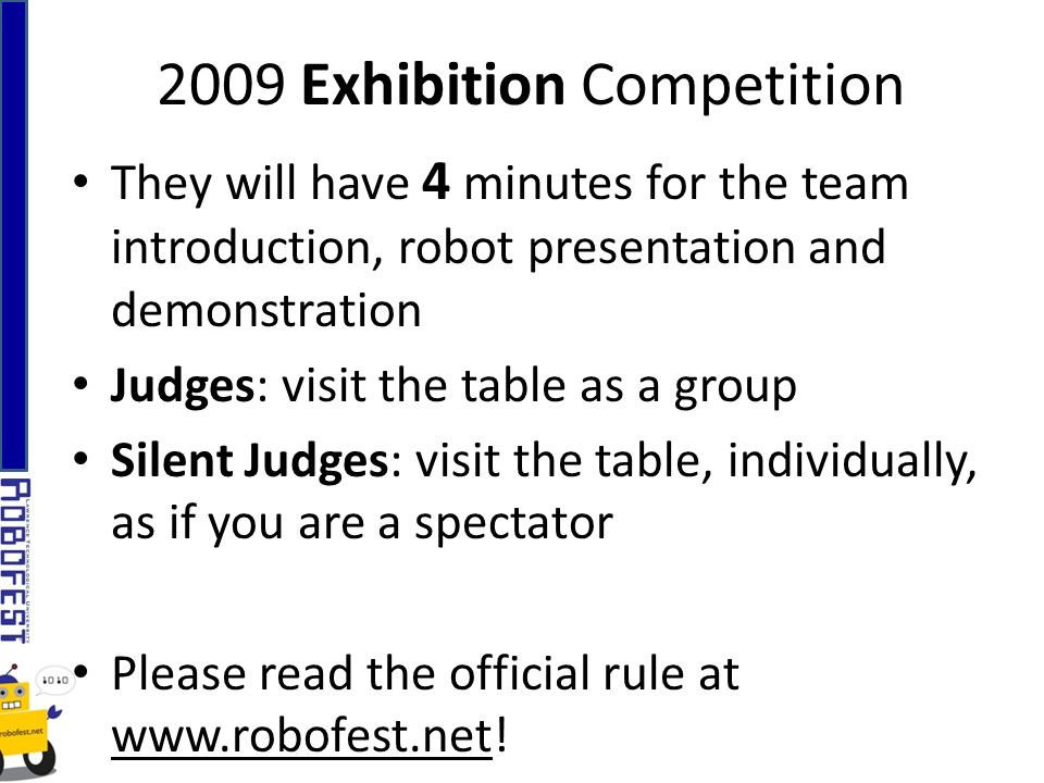 2009 Exhibition Competition They will have 4 minutes for the team introduction, robot presentation and demonstration Judges: visit the table as a group Silent Judges: visit the table, individually, as if you are a spectator Please read the official rule at www.robofest.net!