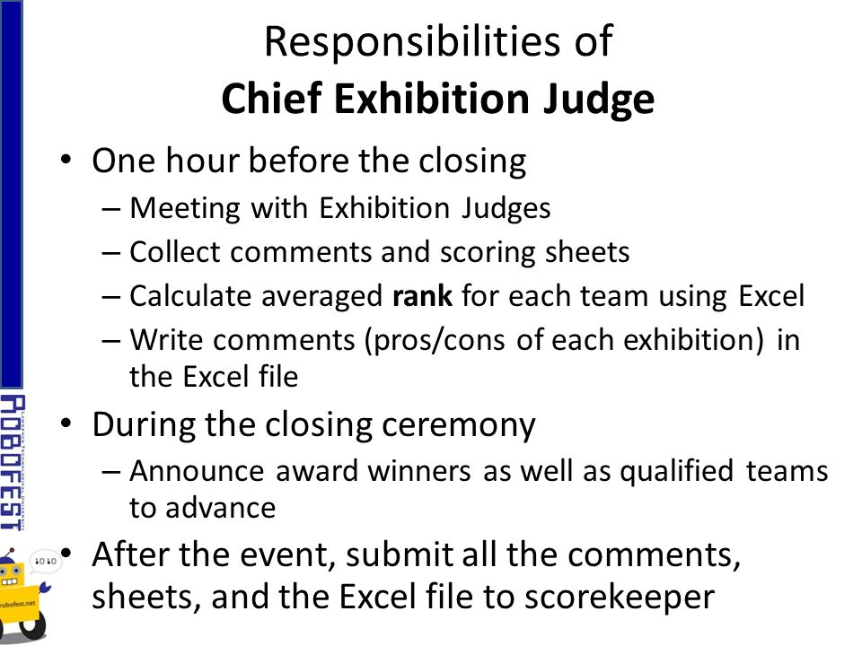 Responsibilities of Chief Exhibition Judge One hour before the closing – Meeting with Exhibition Judges – Collect comments and scoring sheets – Calculate averaged rank for each team using Excel – Write comments (pros/cons of each exhibition) in the Excel file During the closing ceremony – Announce award winners as well as qualified teams to advance After the event, submit all the comments, sheets, and the Excel file to scorekeeper