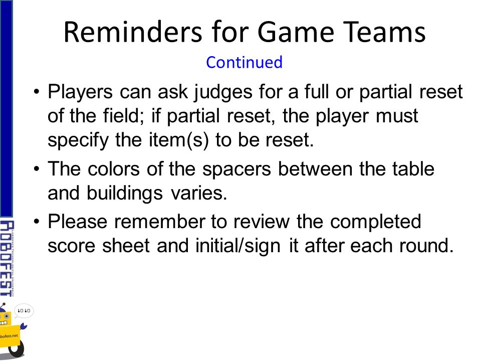 Reminders for Game Teams Continued Players can ask judges for a full or partial reset of the field; if partial reset, the player must specify the item(s) to be reset.