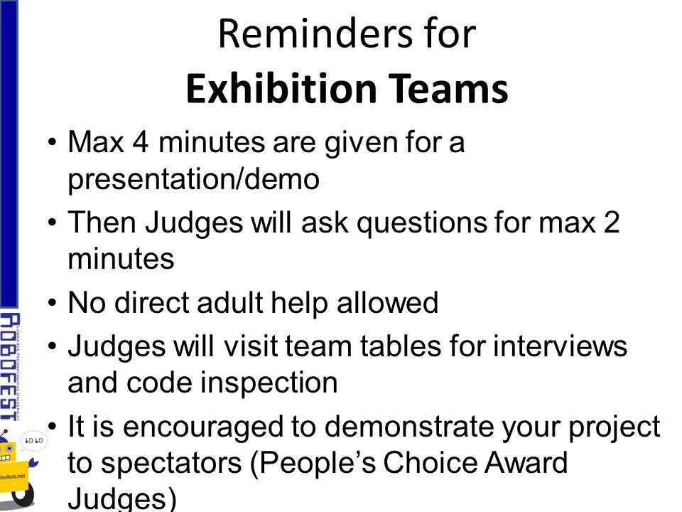 Reminders for Exhibition Teams Max 4 minutes are given for a presentation/demo Then Judges will ask questions for max 2 minutes No direct adult help allowed Judges will visit team tables for interviews and code inspection It is encouraged to demonstrate your project to spectators (Peoples Choice Award Judges)