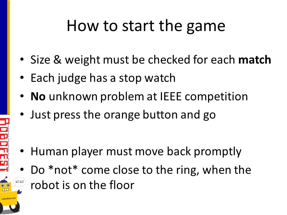Size & weight must be checked for each match Each judge has a stop watch No unknown problem at IEEE competition Just press the orange button and go Human player must move back promptly Do *not* come close to the ring, when the robot is on the floor How to start the game