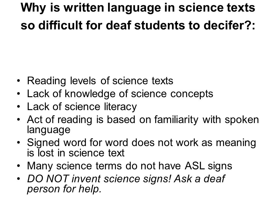 Why is written language in science texts so difficult for deaf students to decifer : Reading levels of science texts Lack of knowledge of science concepts Lack of science literacy Act of reading is based on familiarity with spoken language Signed word for word does not work as meaning is lost in science text Many science terms do not have ASL signs DO NOT invent science signs.