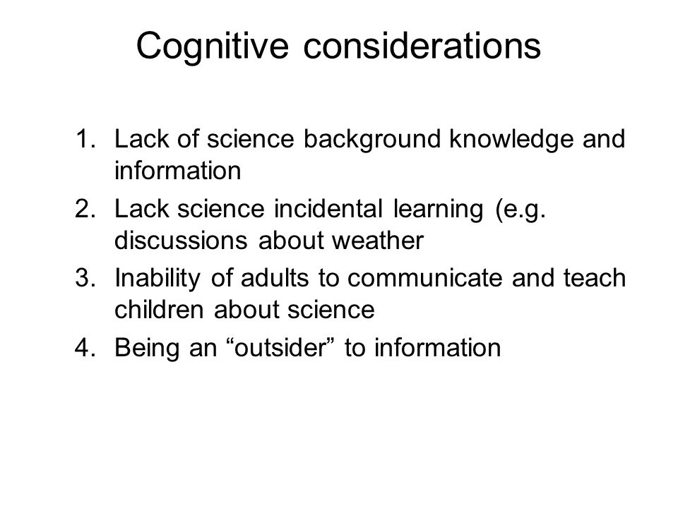 Cognitive considerations 1.Lack of science background knowledge and information 2.Lack science incidental learning (e.g.