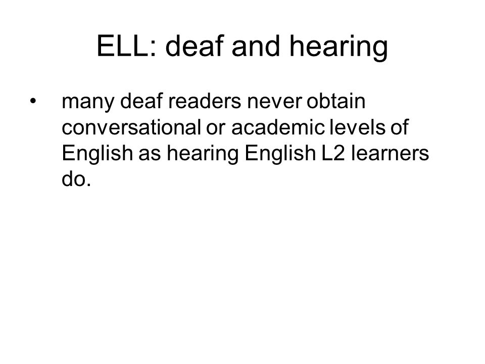 ELL: deaf and hearing many deaf readers never obtain conversational or academic levels of English as hearing English L2 learners do.