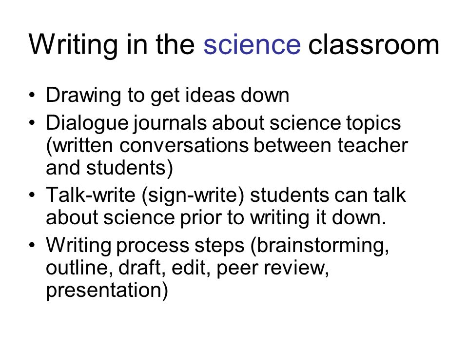 Writing in the science classroom Drawing to get ideas down Dialogue journals about science topics (written conversations between teacher and students) Talk-write (sign-write) students can talk about science prior to writing it down.