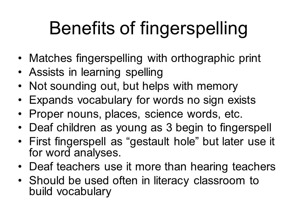 Benefits of fingerspelling Matches fingerspelling with orthographic print Assists in learning spelling Not sounding out, but helps with memory Expands vocabulary for words no sign exists Proper nouns, places, science words, etc.
