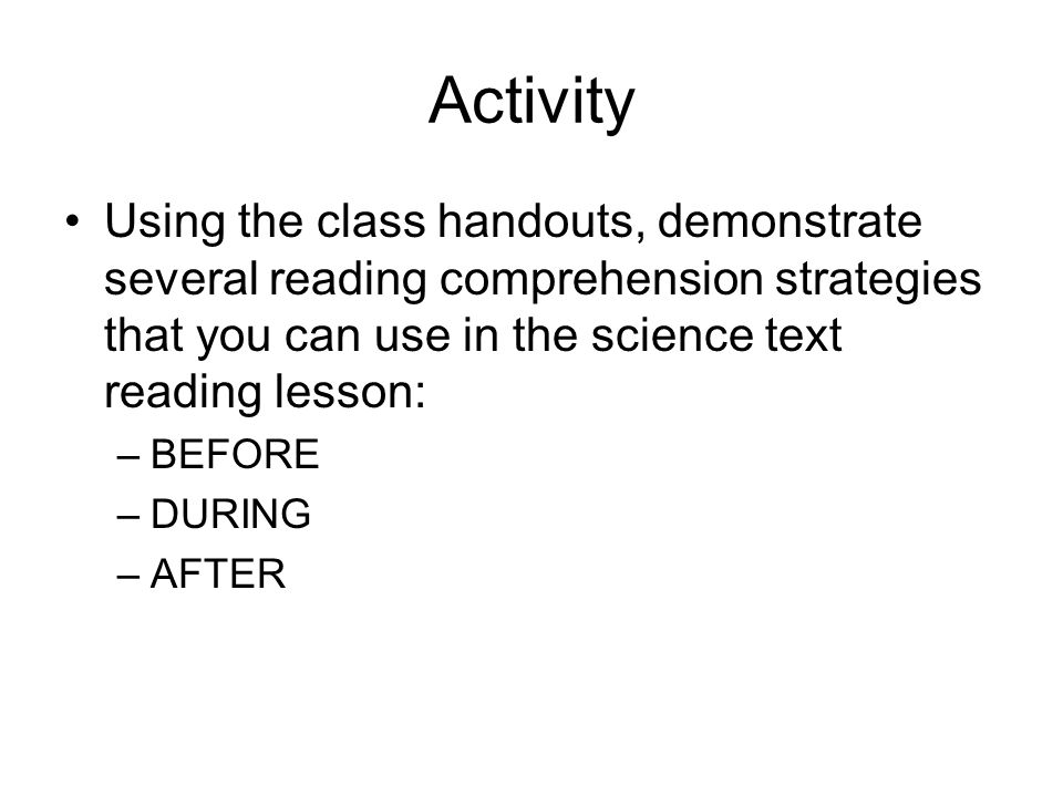 Activity Using the class handouts, demonstrate several reading comprehension strategies that you can use in the science text reading lesson: –BEFORE –DURING –AFTER