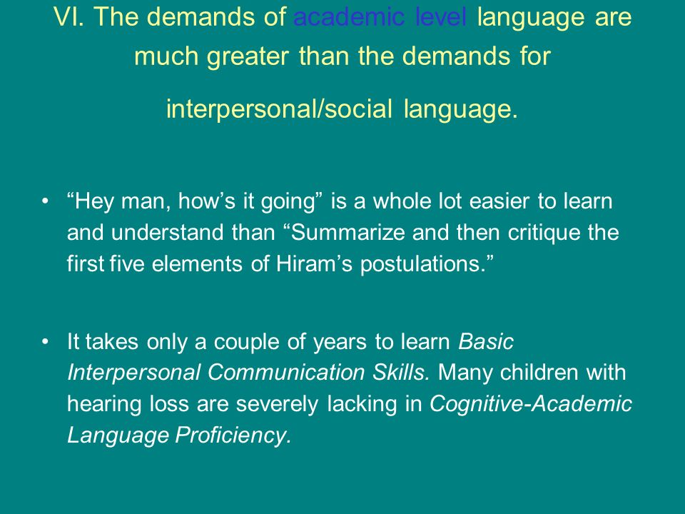 VI. The demands of academic level language are much greater than the demands for interpersonal/social language. Hey man, hows it going is a whole lot
