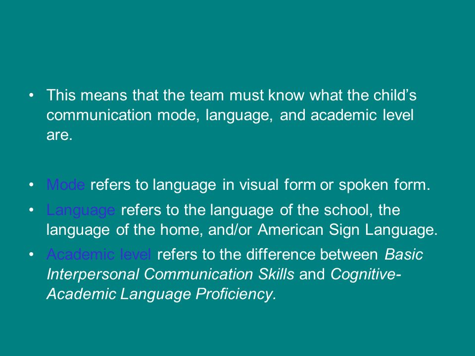 This means that the team must know what the childs communication mode, language, and academic level are.