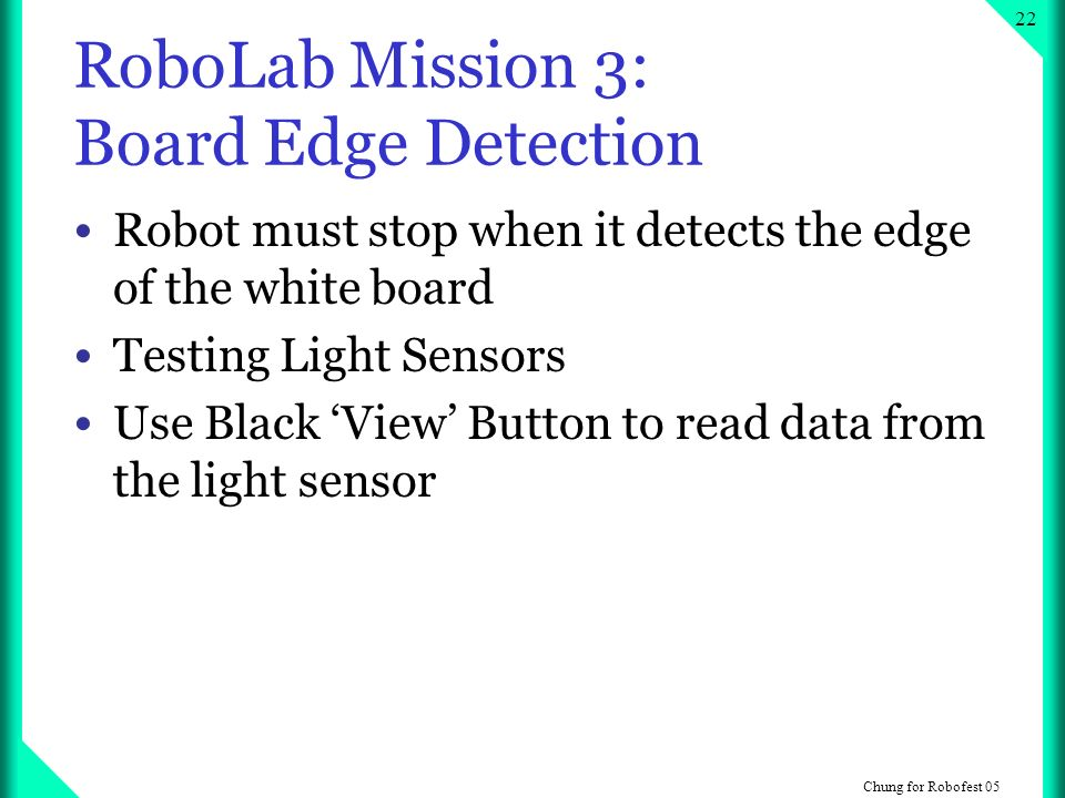Chung for Robofest RoboLab Mission 3: Board Edge Detection Robot must stop when it detects the edge of the white board Testing Light Sensors Use Black View Button to read data from the light sensor