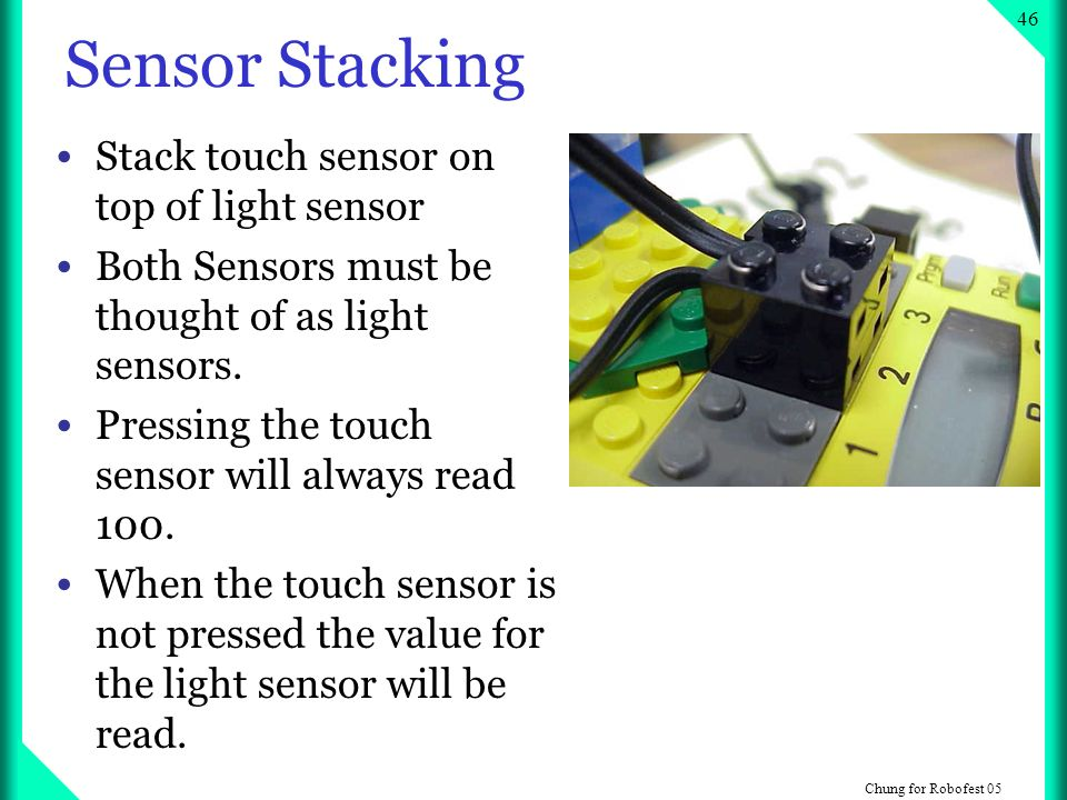 Chung for Robofest Sensor Stacking Stack touch sensor on top of light sensor Both Sensors must be thought of as light sensors.