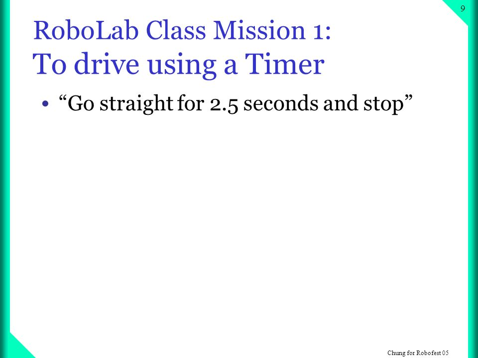 Chung for Robofest 05 9 RoboLab Class Mission 1: To drive using a Timer Go straight for 2.5 seconds and stop
