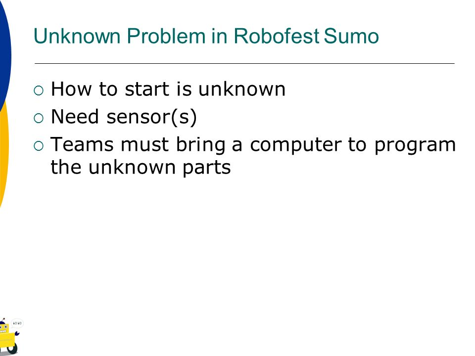 Unknown Problem in Robofest Sumo How to start is unknown Need sensor(s) Teams must bring a computer to program the unknown parts