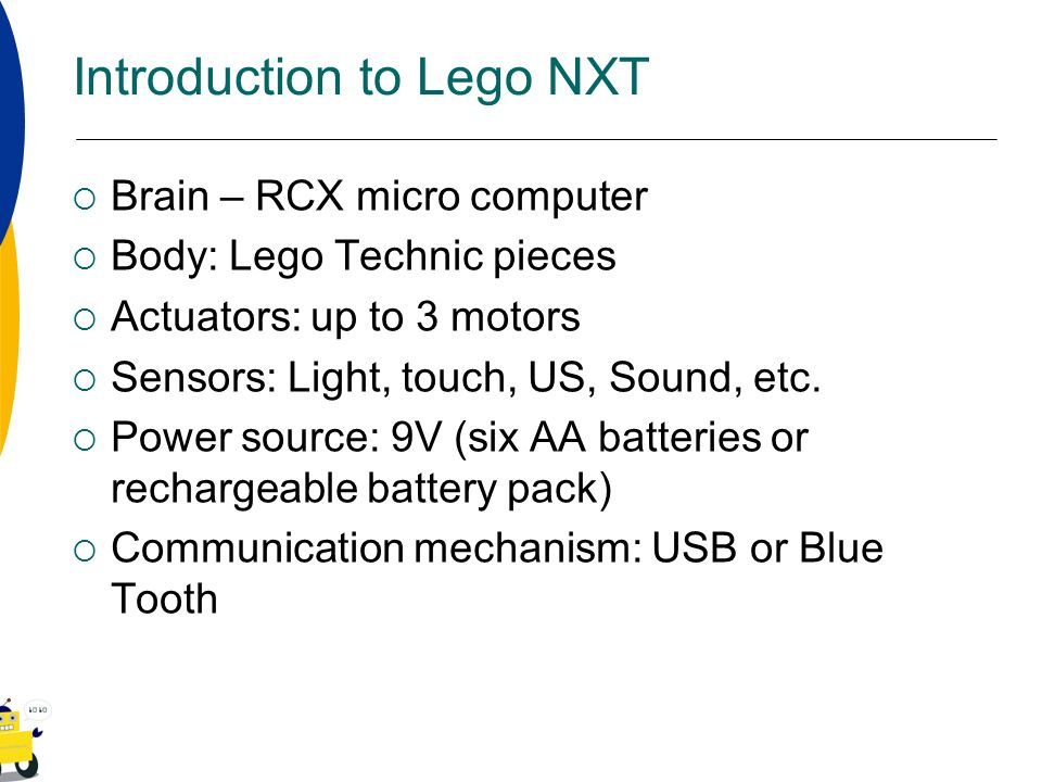 Introduction to Lego NXT Brain – RCX micro computer Body: Lego Technic pieces Actuators: up to 3 motors Sensors: Light, touch, US, Sound, etc. Power s