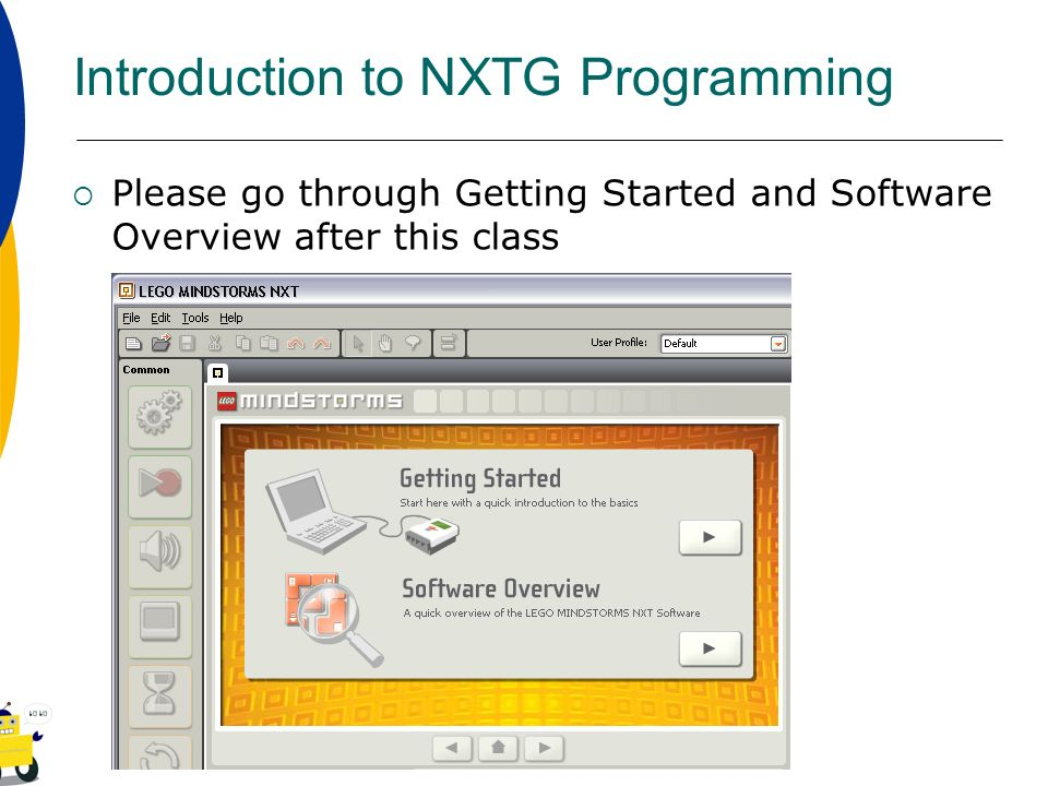 Introduction to NXTG Programming Please go through Getting Started and Software Overview after this class
