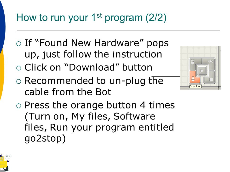 How to run your 1 st program (2/2) If Found New Hardware pops up, just follow the instruction Click on Download button Recommended to un-plug the cabl