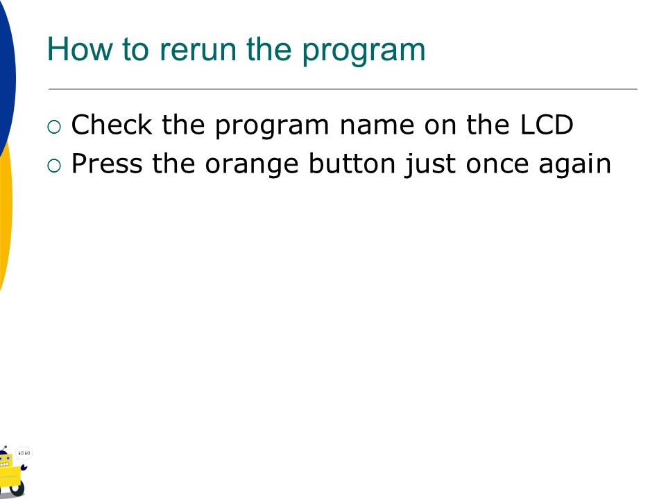 How to rerun the program Check the program name on the LCD Press the orange button just once again