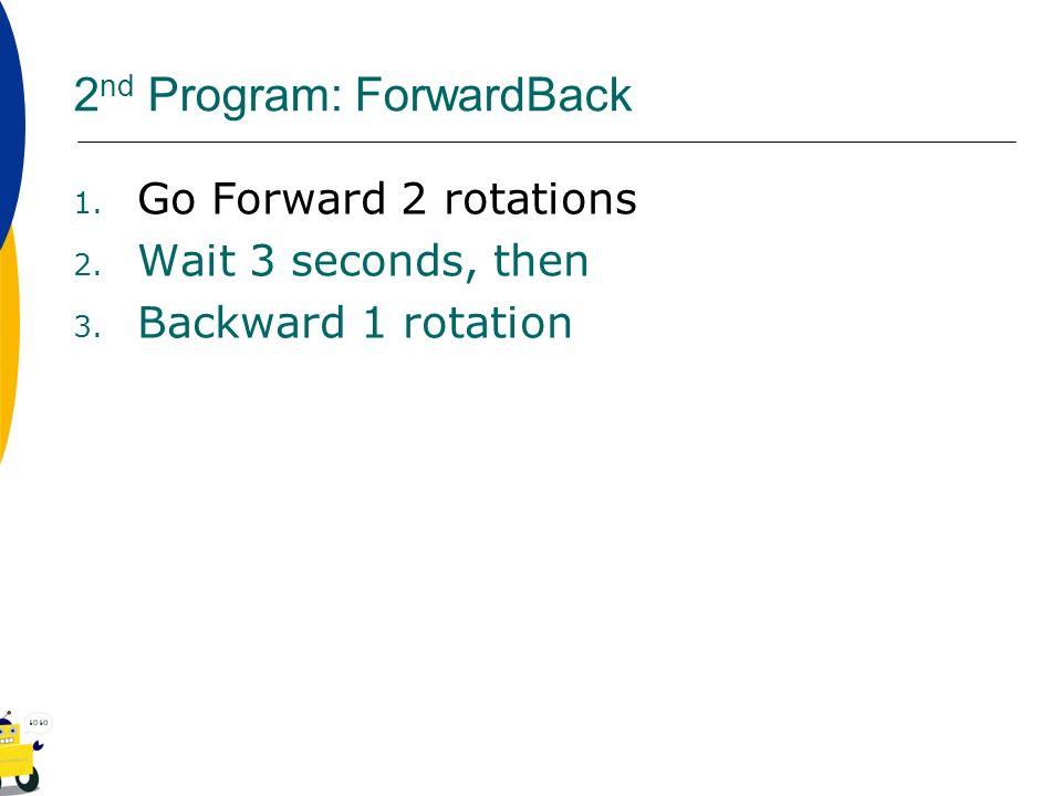 2 nd Program: ForwardBack 1. Go Forward 2 rotations 2. Wait 3 seconds, then 3. Backward 1 rotation