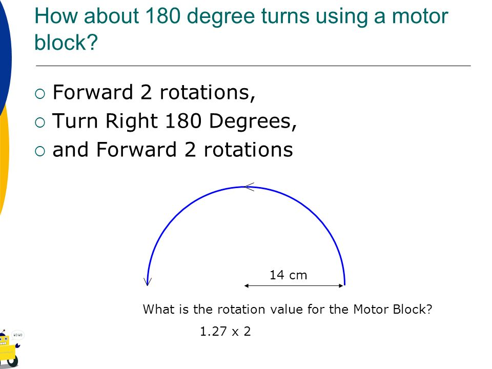 How about 180 degree turns using a motor block? Forward 2 rotations, Turn Right 180 Degrees, and Forward 2 rotations What is the rotation value for th