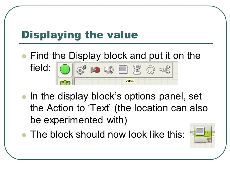 Displaying the value Find the Display block and put it on the field: In the display blocks options panel, set the Action to Text (the location can also be experimented with) The block should now look like this: