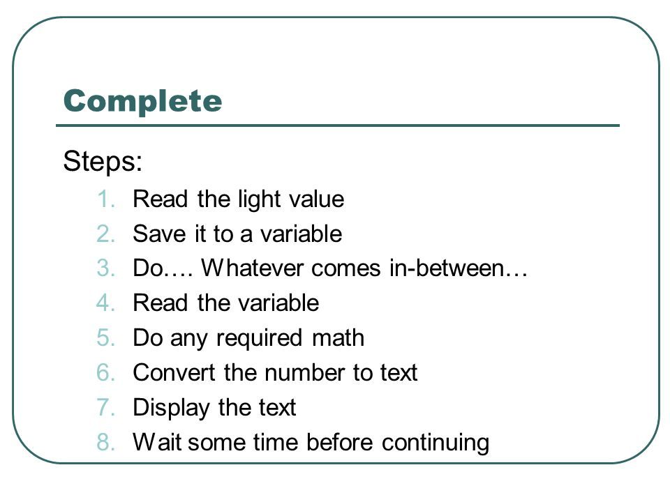 Complete Steps: 1.Read the light value 2.Save it to a variable 3.Do…. Whatever comes in-between… 4.Read the variable 5.Do any required math 6.Convert
