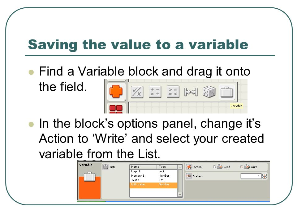 Saving the value to a variable Find a Variable block and drag it onto the field.