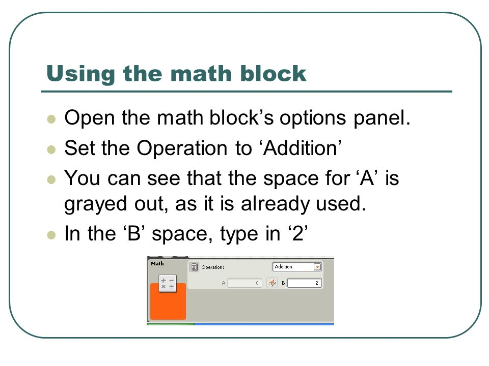 Using the math block Open the math blocks options panel. Set the Operation to Addition You can see that the space for A is grayed out, as it is alread
