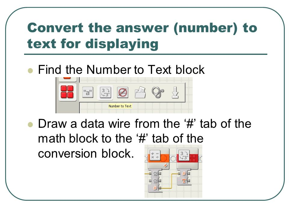 Convert the answer (number) to text for displaying Find the Number to Text block Draw a data wire from the # tab of the math block to the # tab of the