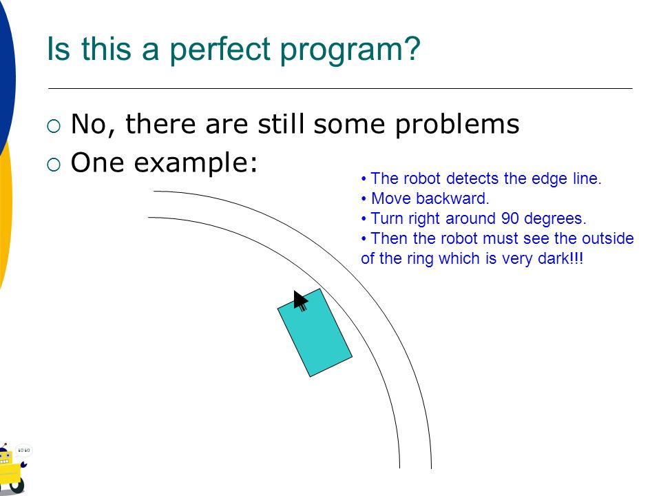 Is this a perfect program? No, there are still some problems One example: The robot detects the edge line. Move backward. Turn right around 90 degrees