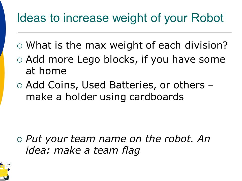 Ideas to increase weight of your Robot What is the max weight of each division? Add more Lego blocks, if you have some at home Add Coins, Used Batteri