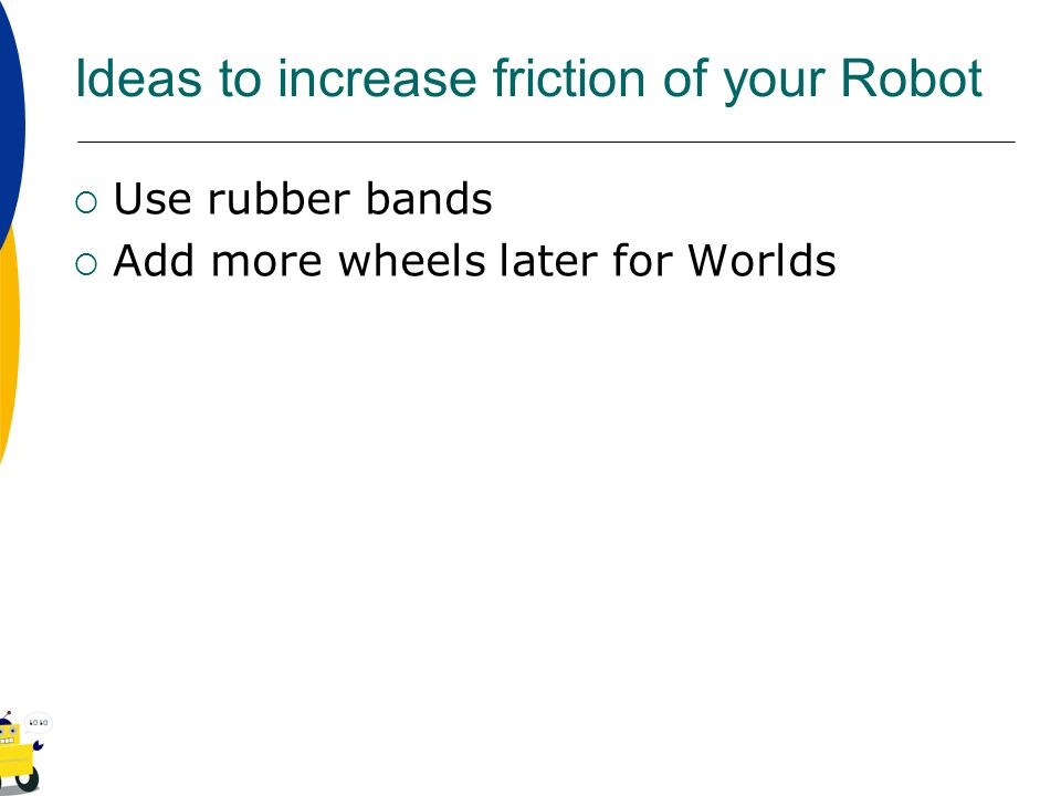 Ideas to increase friction of your Robot Use rubber bands Add more wheels later for Worlds