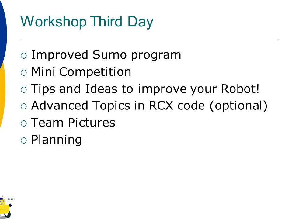 Workshop Third Day Improved Sumo program Mini Competition Tips and Ideas to improve your Robot! Advanced Topics in RCX code (optional) Team Pictures P