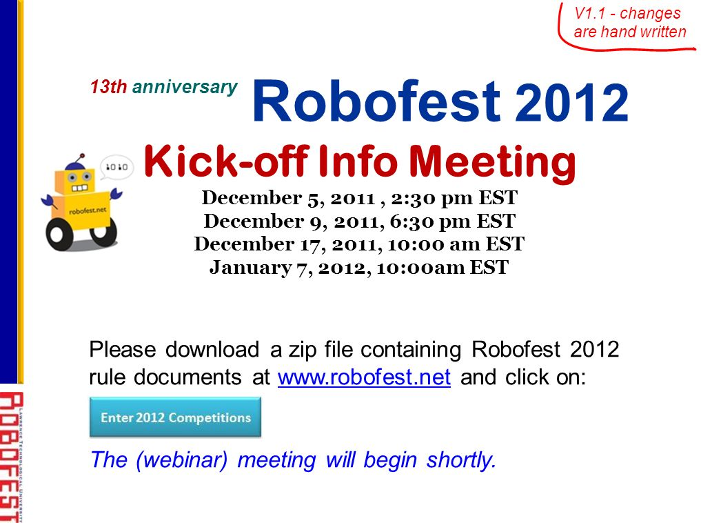 13th anniversary Robofest 2012 Kick-off Info Meeting December 5, 2011, 2:30 pm EST December 9, 2011, 6:30 pm EST December 17, 2011, 10:00 am EST January 7, 2012, 10:00am EST Please download a zip file containing Robofest 2012 rule documents at www.robofest.net and click on:www.robofest.net The (webinar) meeting will begin shortly.