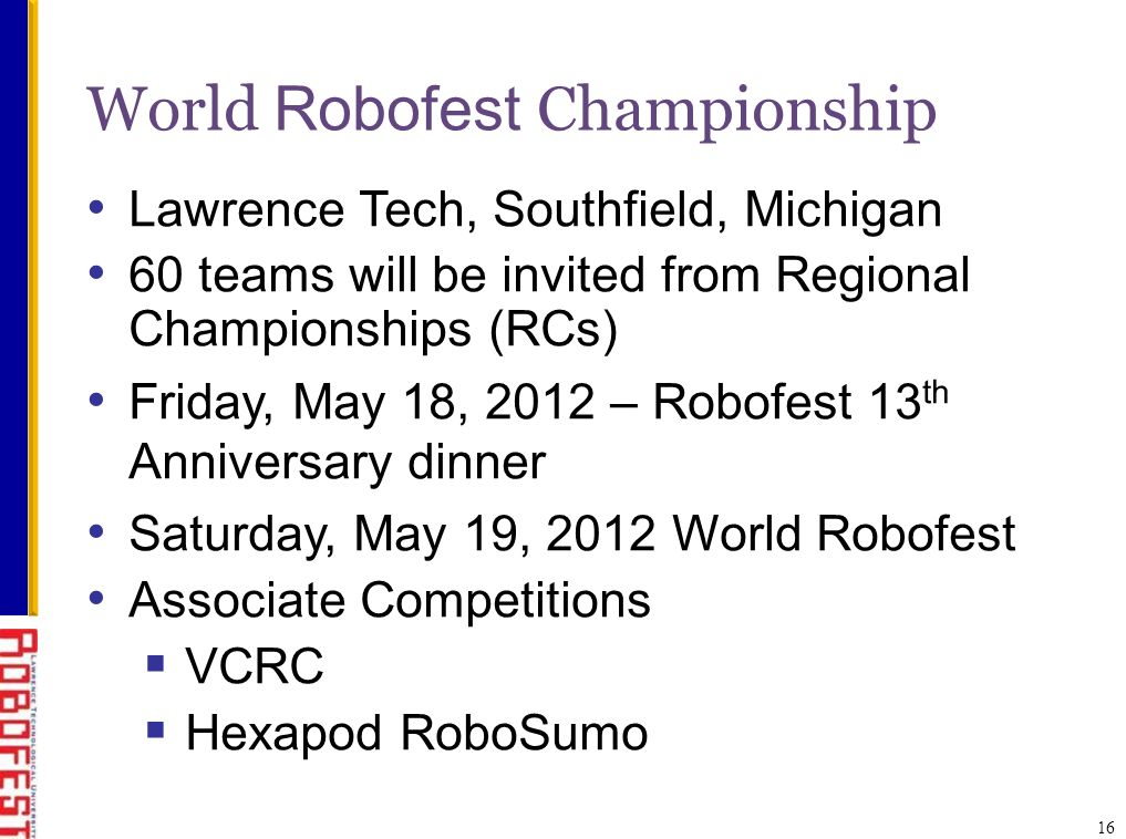 16 World Robofest Championship Lawrence Tech, Southfield, Michigan 60 teams will be invited from Regional Championships (RCs) Friday, May 18, 2012 – Robofest 13 th Anniversary dinner Saturday, May 19, 2012 World Robofest Associate Competitions VCRC Hexapod RoboSumo