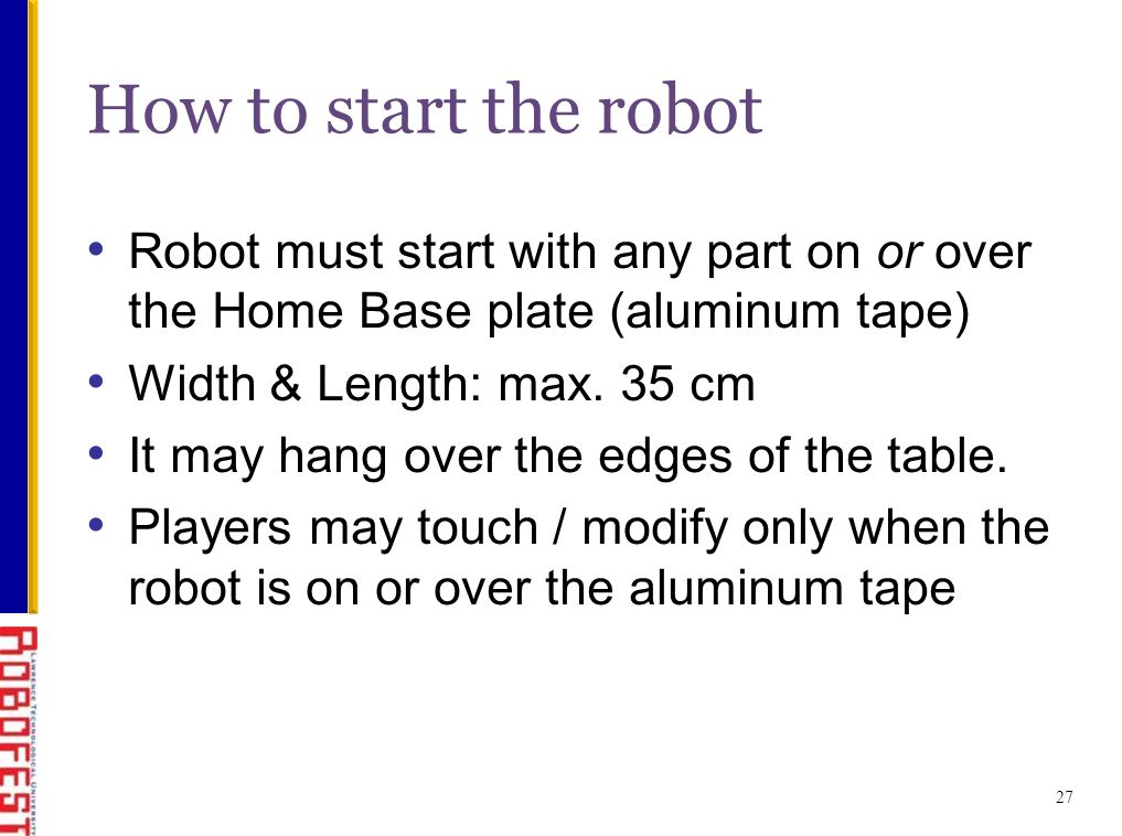 Robot must start with any part on or over the Home Base plate (aluminum tape) Width & Length: max.