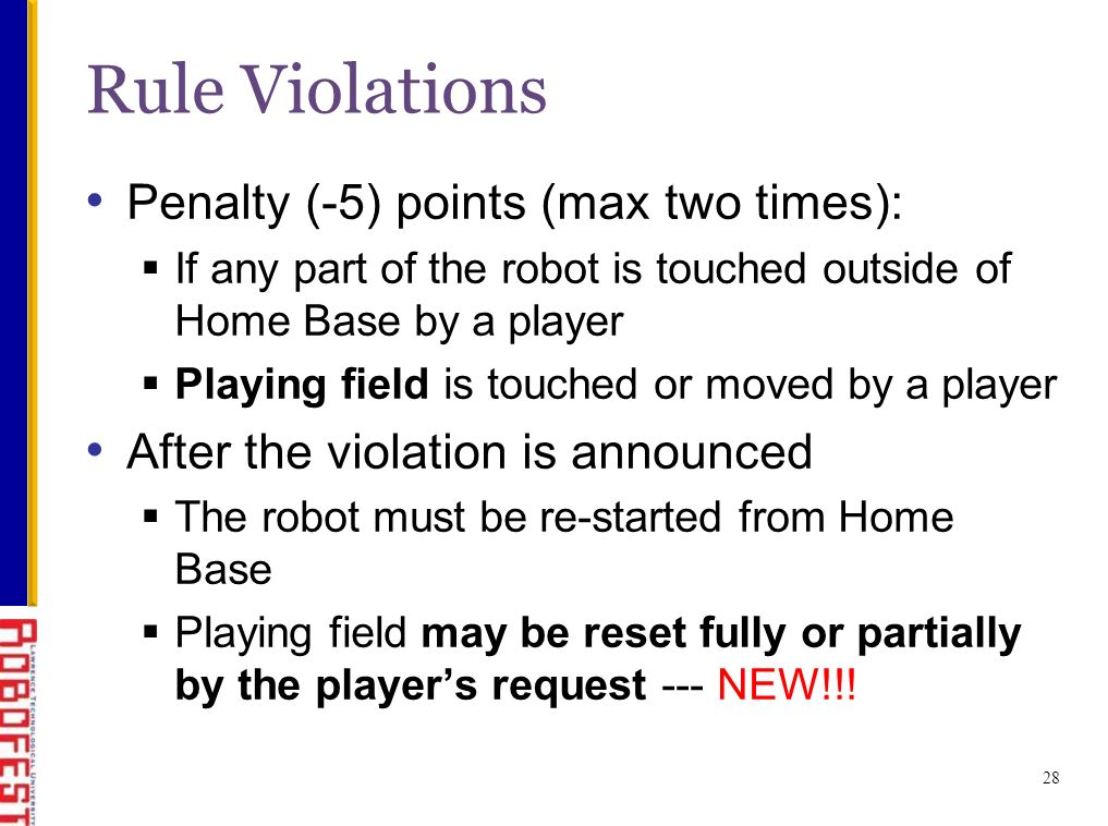 Penalty (-5) points (max two times): If any part of the robot is touched outside of Home Base by a player Playing field is touched or moved by a player After the violation is announced The robot must be re-started from Home Base Playing field may be reset fully or partially by the players request --- NEW!!.
