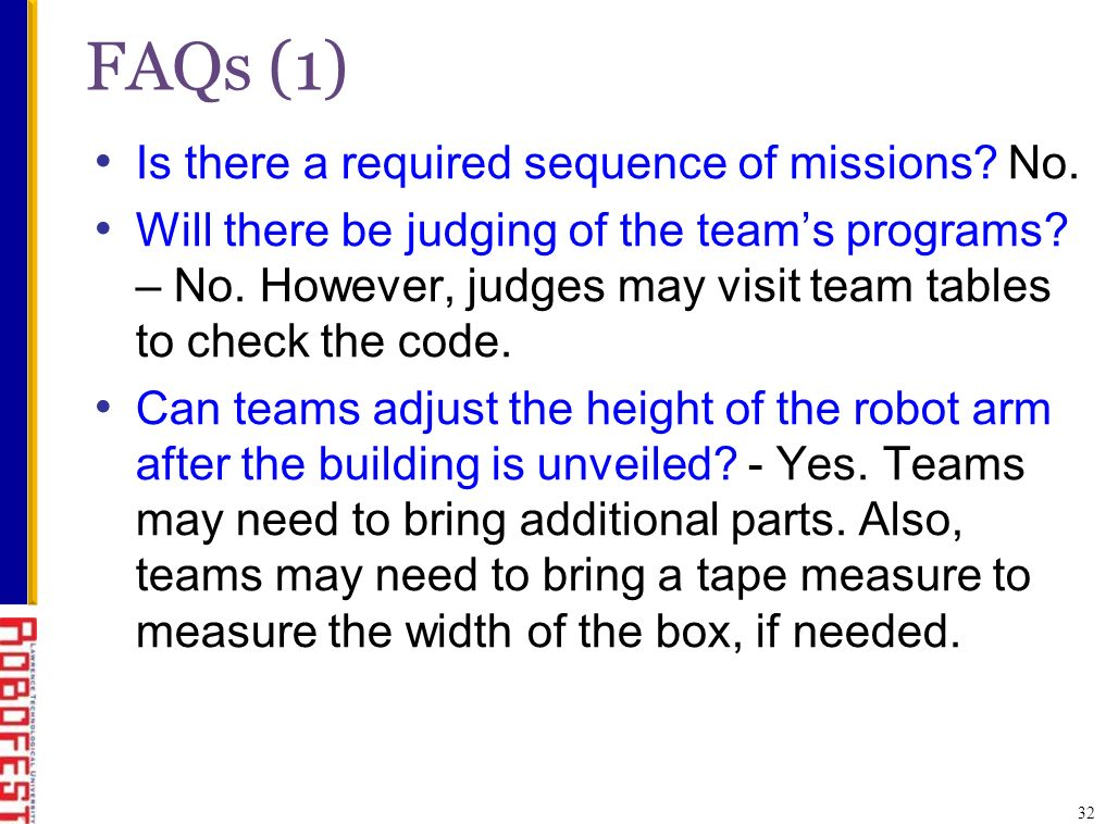 Is there a required sequence of missions? No. Will there be judging of the teams programs? – No. However, judges may visit team tables to check the co