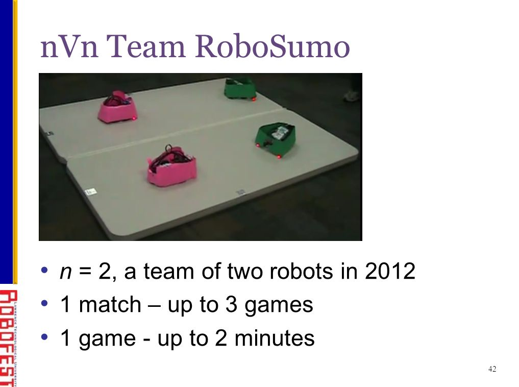 42 nVn Team RoboSumo n = 2, a team of two robots in 2012 1 match – up to 3 games 1 game - up to 2 minutes