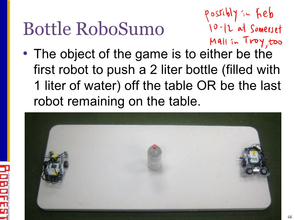 Bottle RoboSumo The object of the game is to either be the first robot to push a 2 liter bottle (filled with 1 liter of water) off the table OR be the last robot remaining on the table.