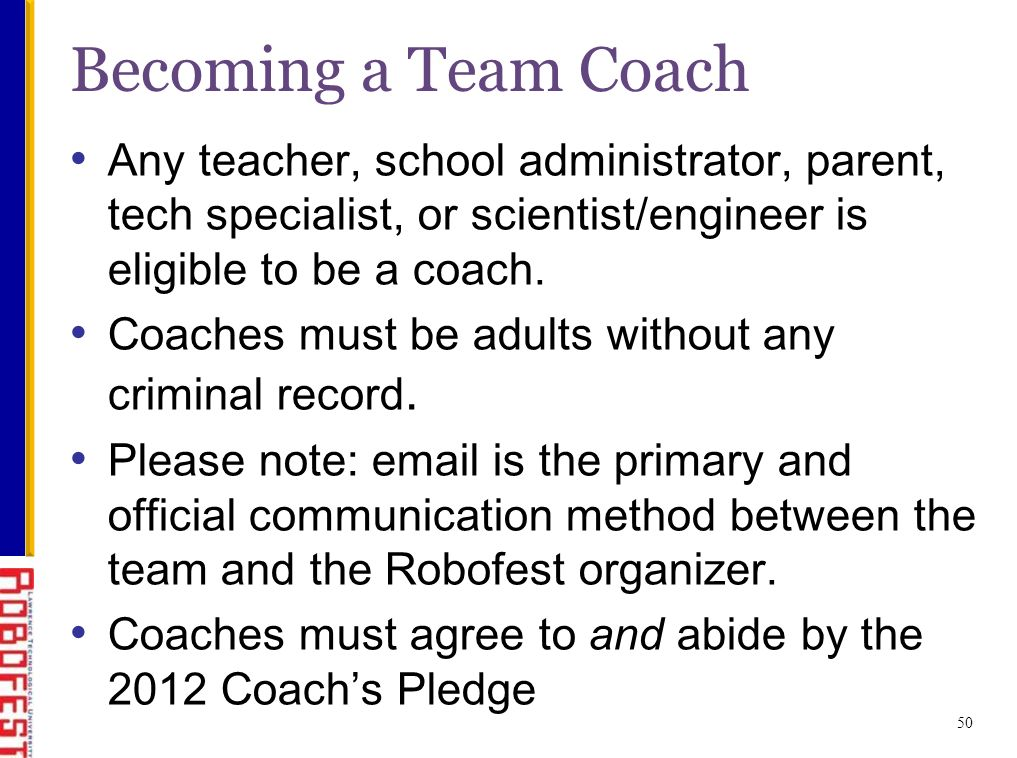 50 Becoming a Team Coach Any teacher, school administrator, parent, tech specialist, or scientist/engineer is eligible to be a coach.